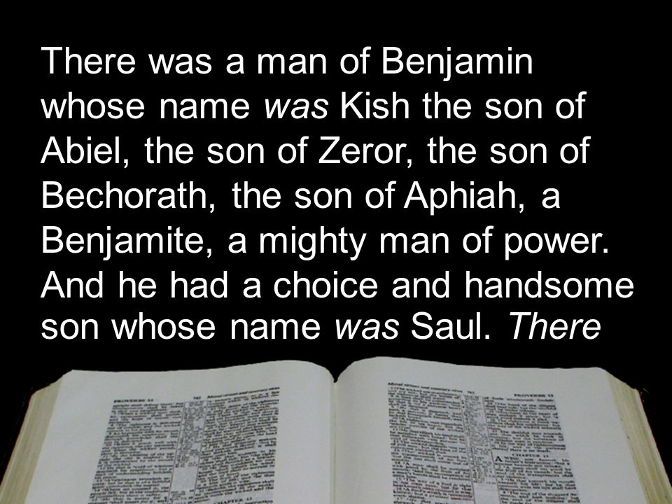 There was a man of Benjamin whose name was Kish the son of Abiel, the son of Zeror, the son of Bechorath, the son of Aphiah, a Benjamite, a mighty man of power.