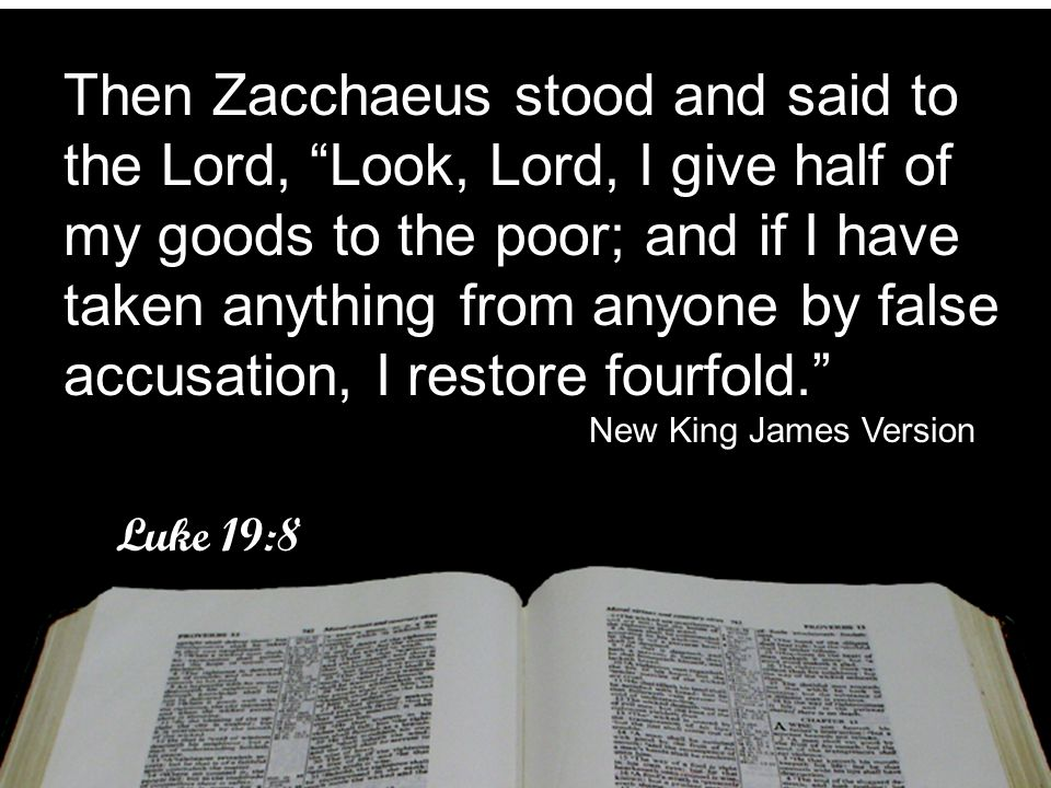 Then Zacchaeus stood and said to the Lord, Look, Lord, I give half of my goods to the poor; and if I have taken anything from anyone by false accusation, I restore fourfold.