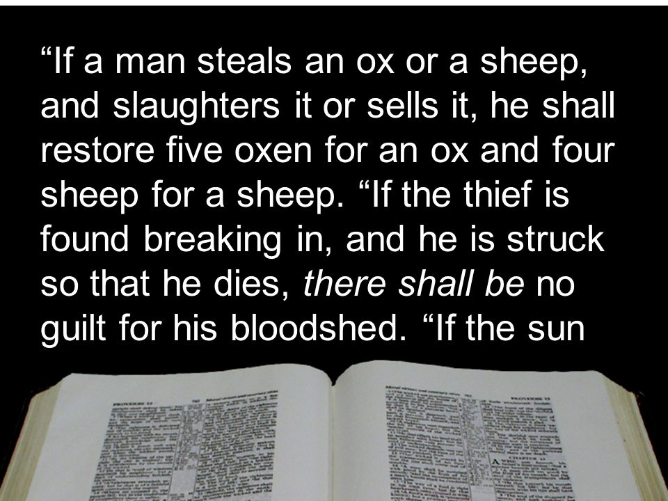 If a man steals an ox or a sheep, and slaughters it or sells it, he shall restore five oxen for an ox and four sheep for a sheep.