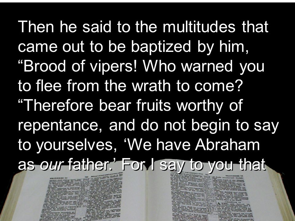 Then he said to the multitudes that came out to be baptized by him, Brood of vipers.