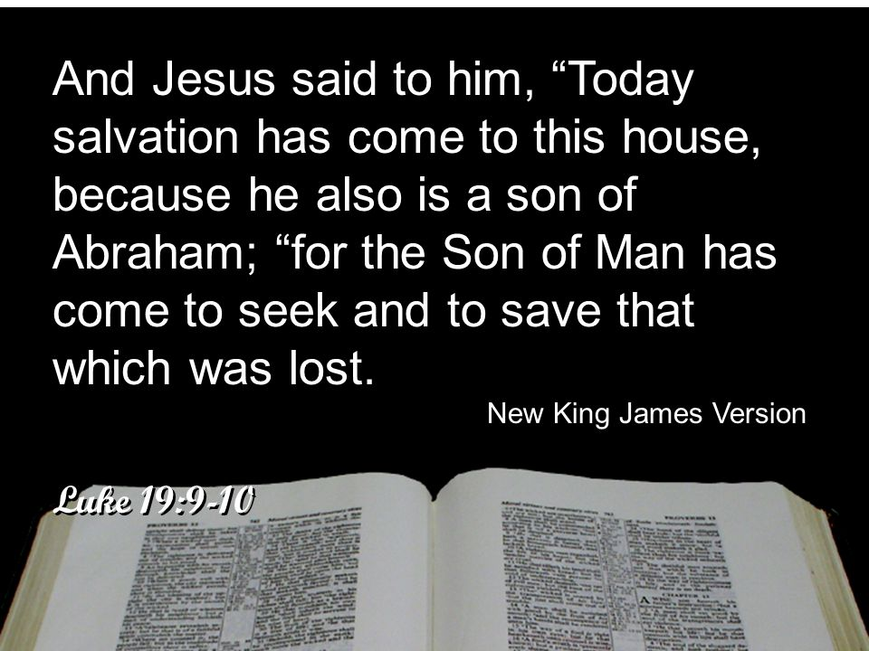 And Jesus said to him, Today salvation has come to this house, because he also is a son of Abraham; for the Son of Man has come to seek and to save that which was lost.