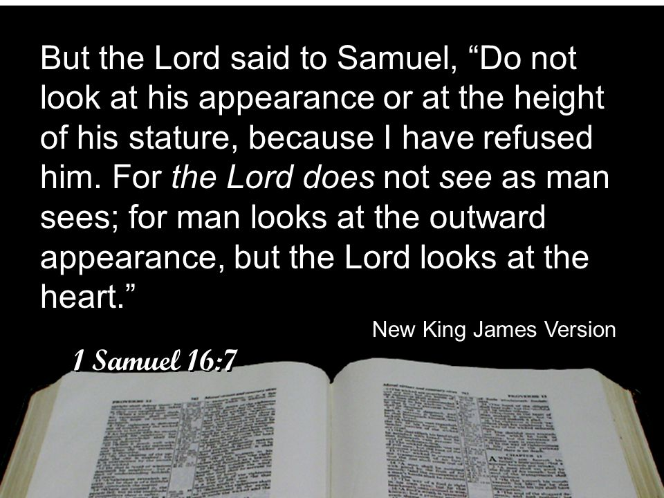 But the Lord said to Samuel, Do not look at his appearance or at the height of his stature, because I have refused him. For the Lord does not see as man sees; for man looks at the outward appearance, but the Lord looks at the heart.
