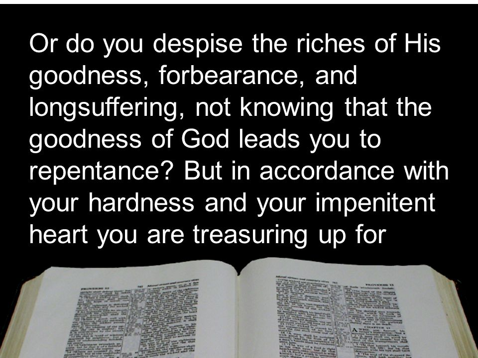 Or do you despise the riches of His goodness, forbearance, and longsuffering, not knowing that the goodness of God leads you to repentance.