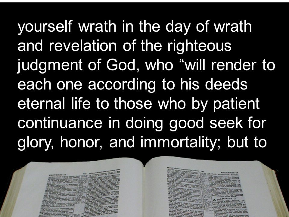 yourself wrath in the day of wrath and revelation of the righteous judgment of God, who will render to each one according to his deeds eternal life to those who by patient continuance in doing good seek for glory, honor, and immortality; but to