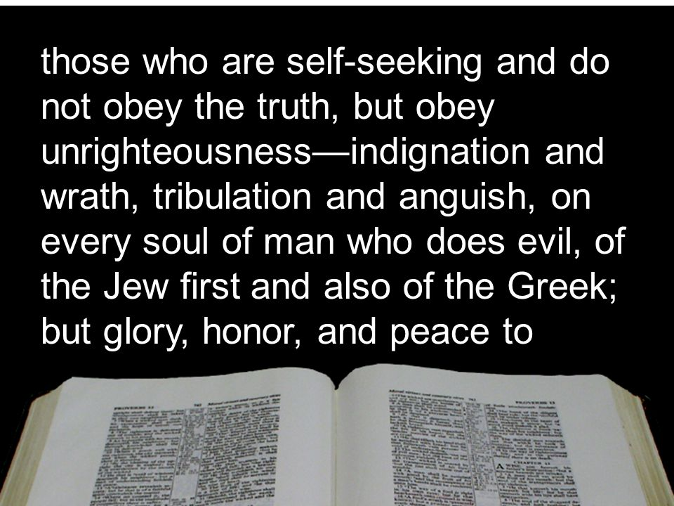 those who are self-seeking and do not obey the truth, but obey unrighteousness—indignation and wrath, tribulation and anguish, on every soul of man who does evil, of the Jew first and also of the Greek; but glory, honor, and peace to