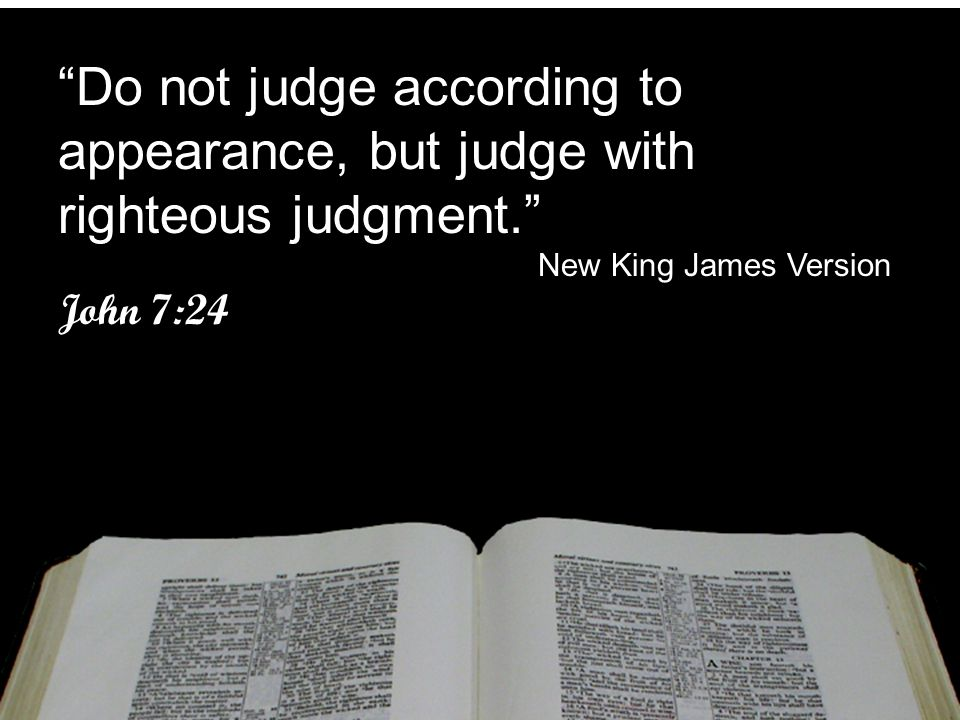 Do not judge according to appearance, but judge with righteous judgment.
