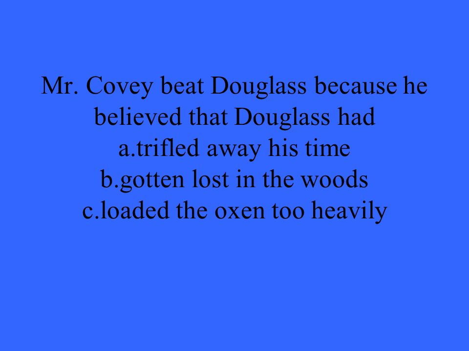 Mr. Covey beat Douglass because he believed that Douglass had a