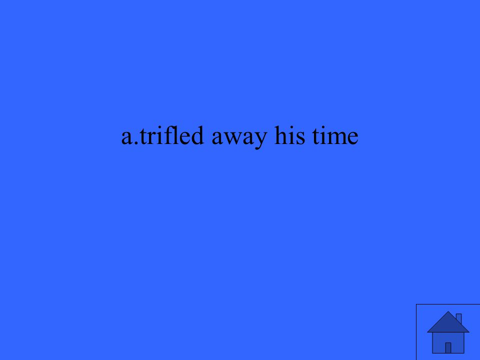 a.trifled away his time