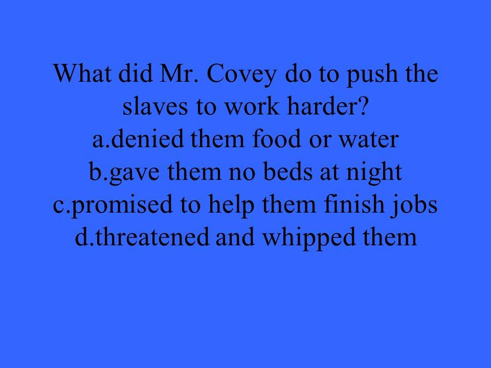 What did Mr. Covey do to push the slaves to work harder. a