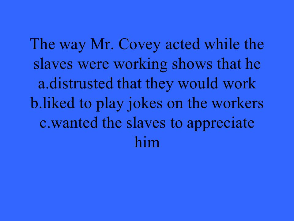 The way Mr. Covey acted while the slaves were working shows that he a
