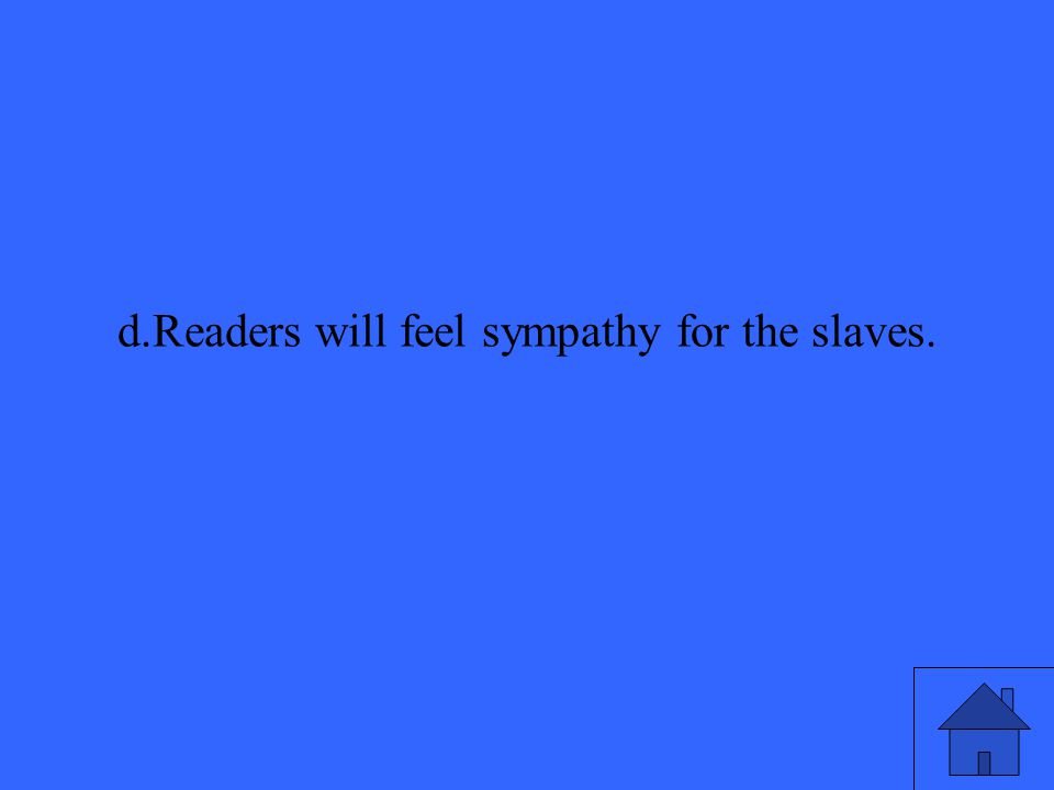 d.Readers will feel sympathy for the slaves.
