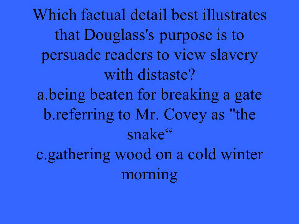Which factual detail best illustrates that Douglass s purpose is to persuade readers to view slavery with distaste.
