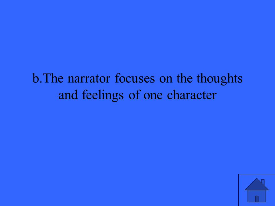 b.The narrator focuses on the thoughts and feelings of one character