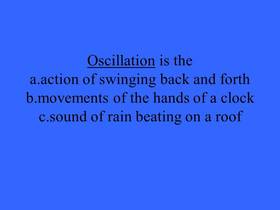 Oscillation is the a. action of swinging back and forth b