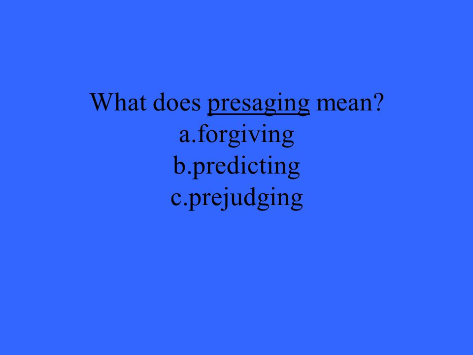 What does presaging mean a.forgiving b.predicting c.prejudging