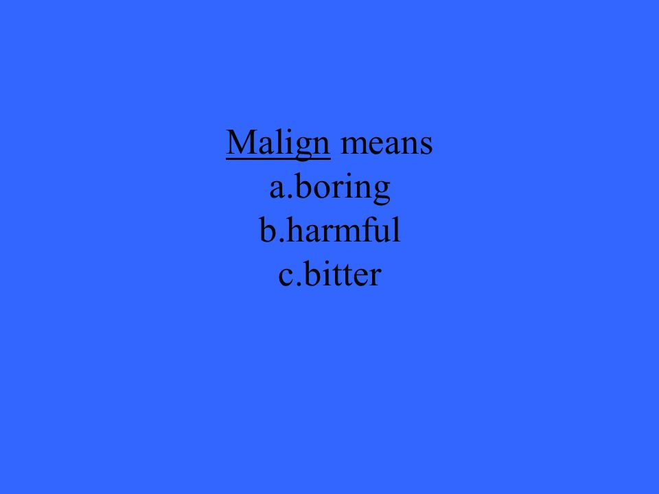 Malign means a.boring b.harmful c.bitter