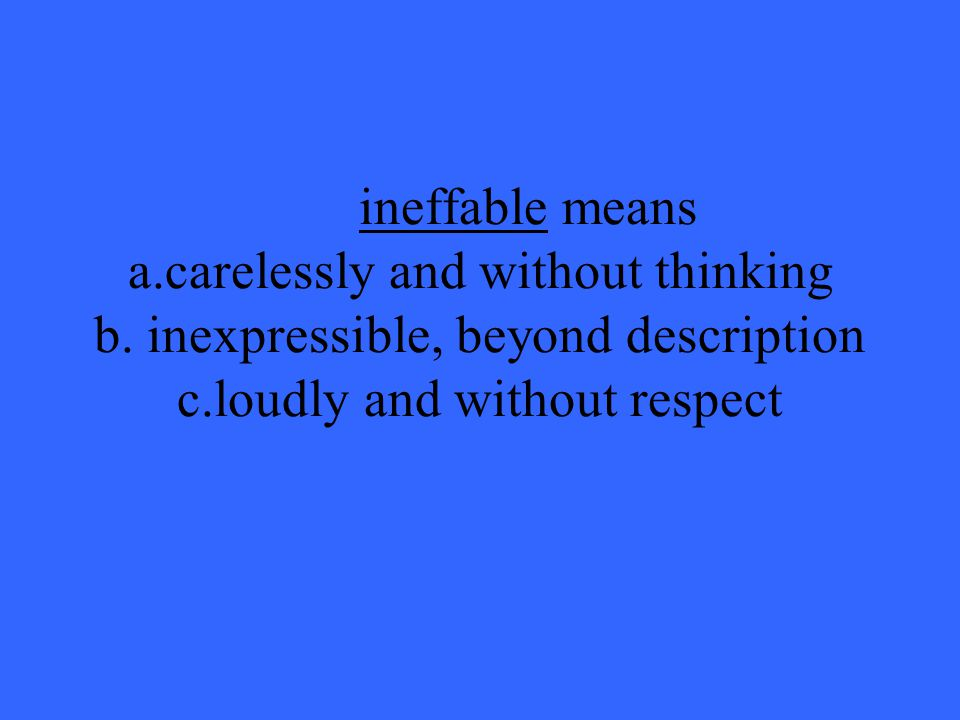 ineffable means a. carelessly and without thinking b