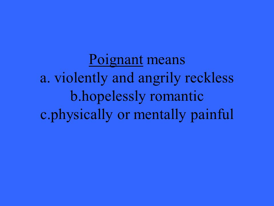 Poignant means a. violently and angrily reckless b