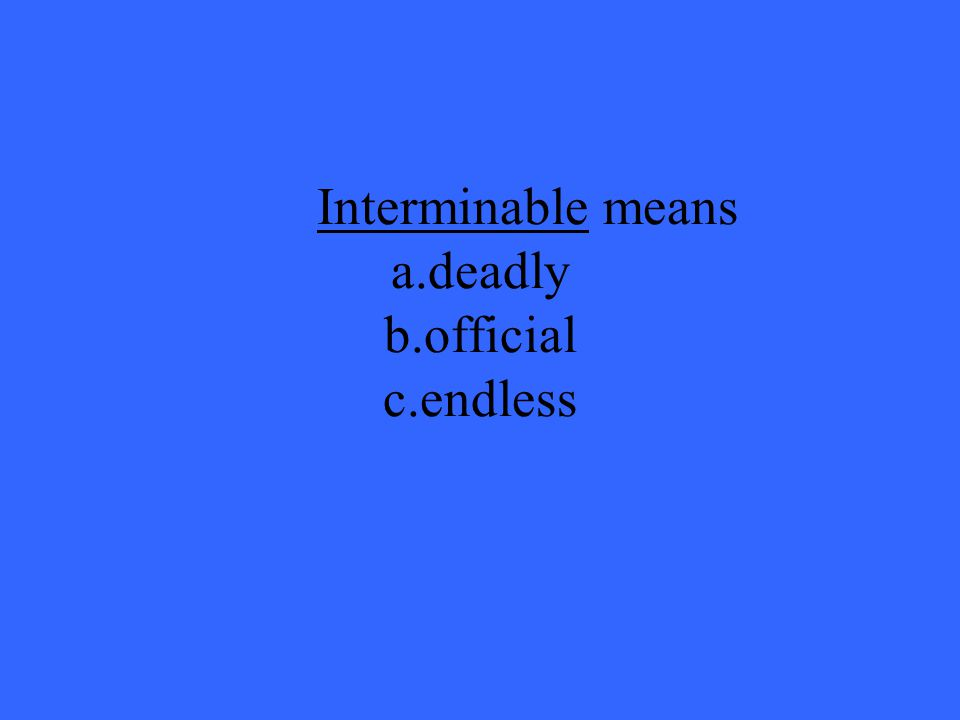 Interminable means a.deadly b.official c.endless