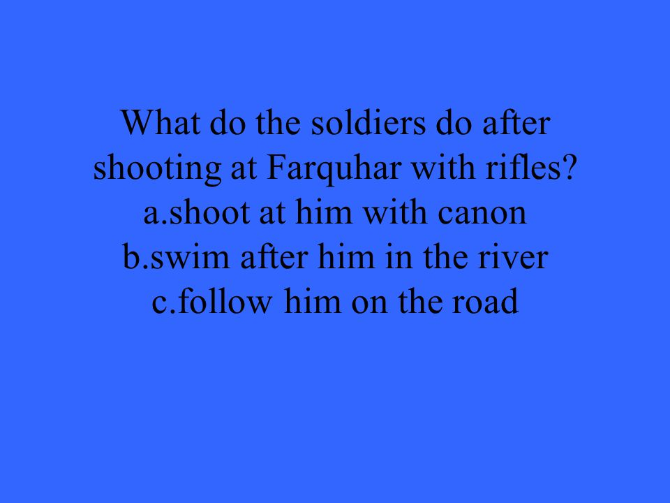 What do the soldiers do after shooting at Farquhar with rifles. a