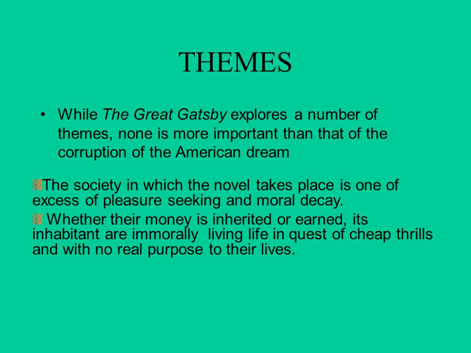 THEMES While The Great Gatsby explores a number of themes, none is more important than that of the corruption of the American dream.