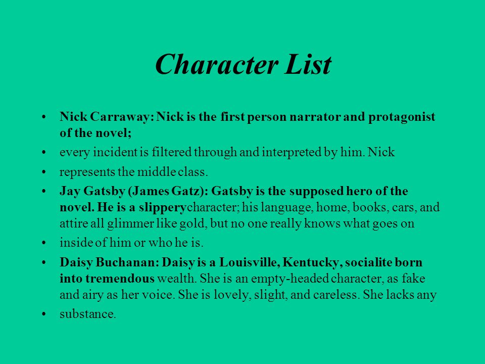 Character List Nick Carraway: Nick is the first person narrator and protagonist of the novel;