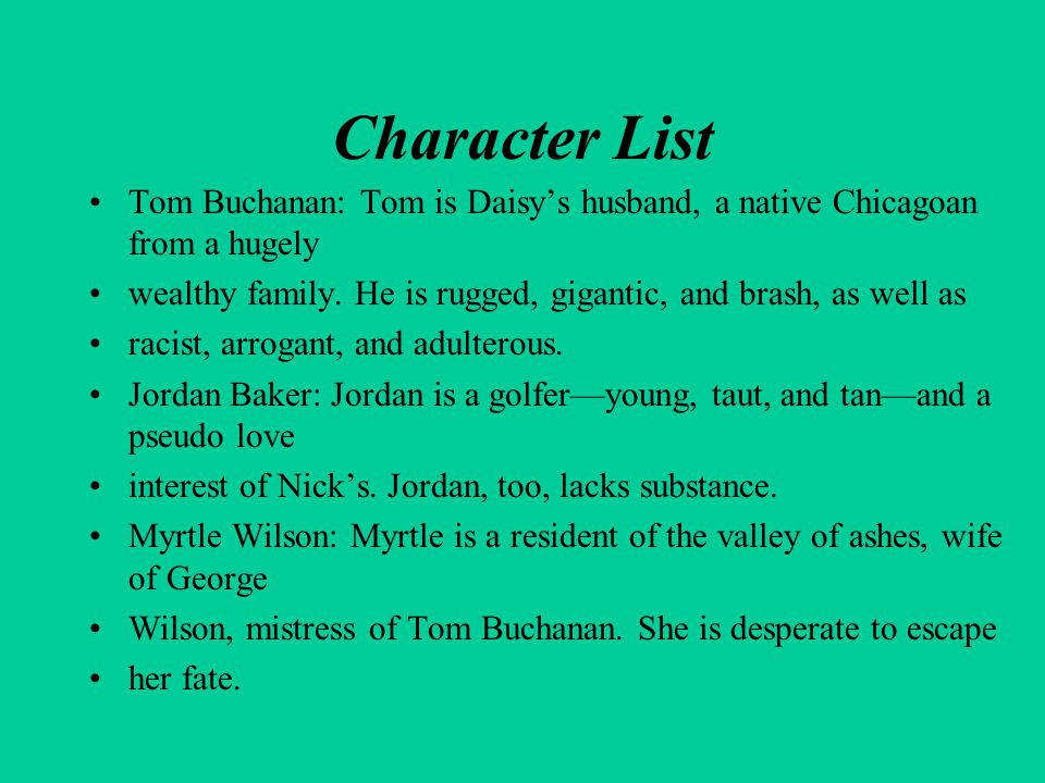 Character List Tom Buchanan: Tom is Daisy's husband, a native Chicagoan from a hugely. wealthy family. He is rugged, gigantic, and brash, as well as.