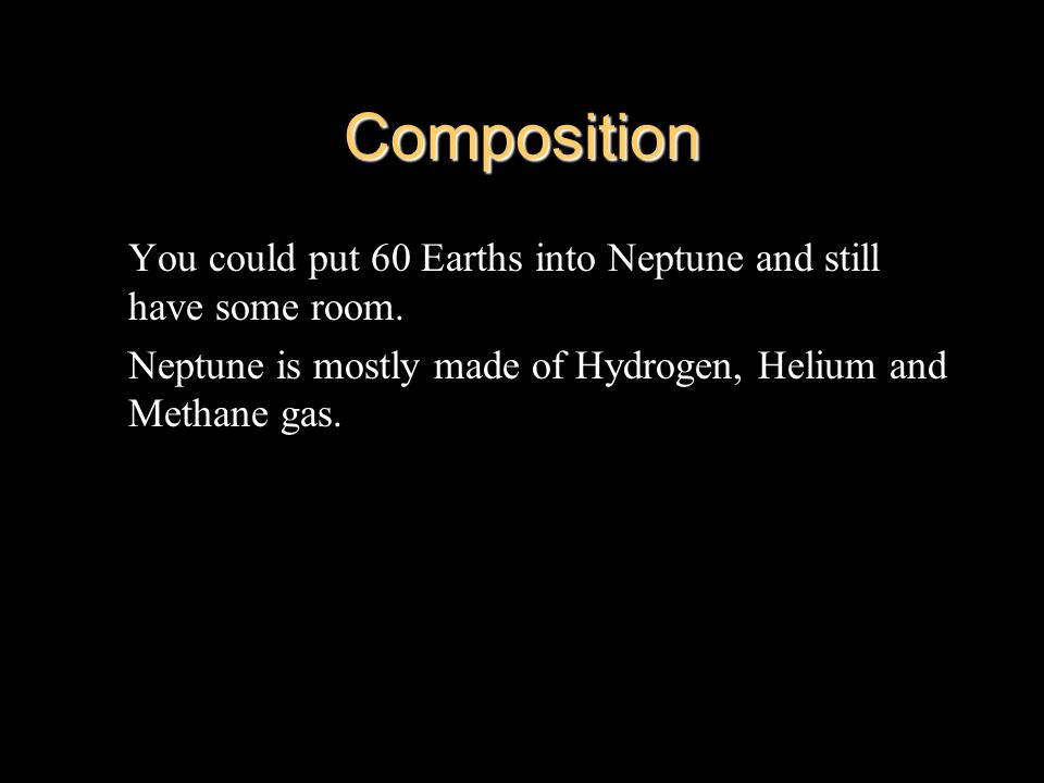 Composition You could put 60 Earths into Neptune and still have some room.