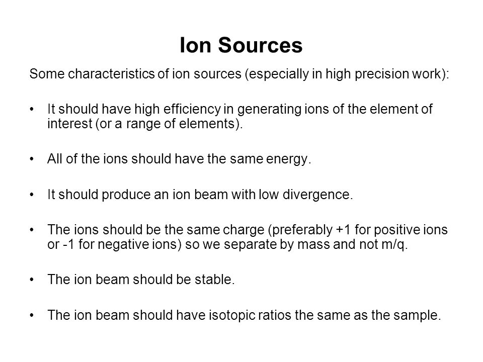 Ion Sources Some characteristics of ion sources (especially in high precision work):