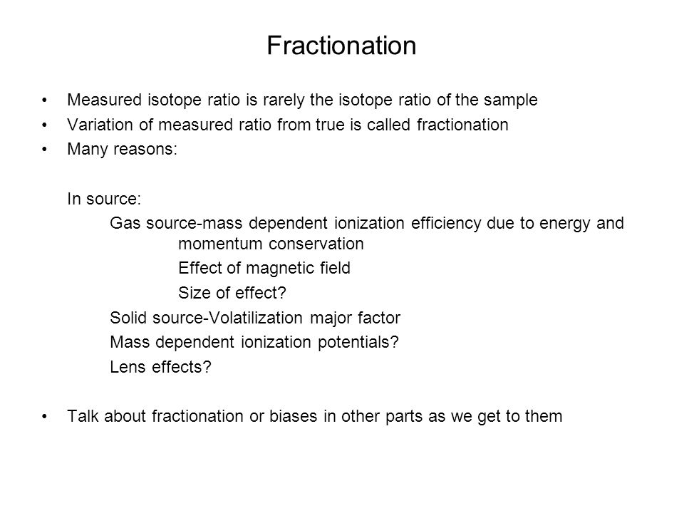 Fractionation Measured isotope ratio is rarely the isotope ratio of the sample. Variation of measured ratio from true is called fractionation.