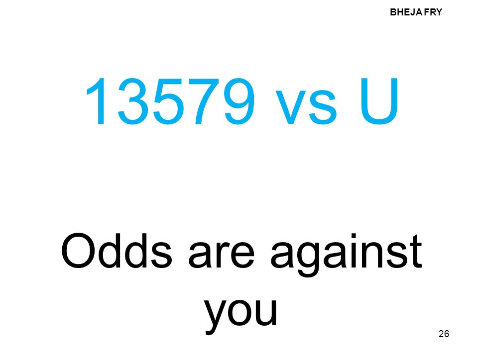 BHEJA FRY 13579 vs U Odds are against you