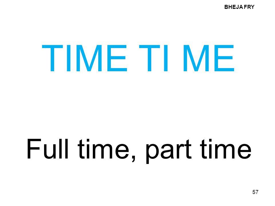 BHEJA FRY TIME TI ME Full time, part time