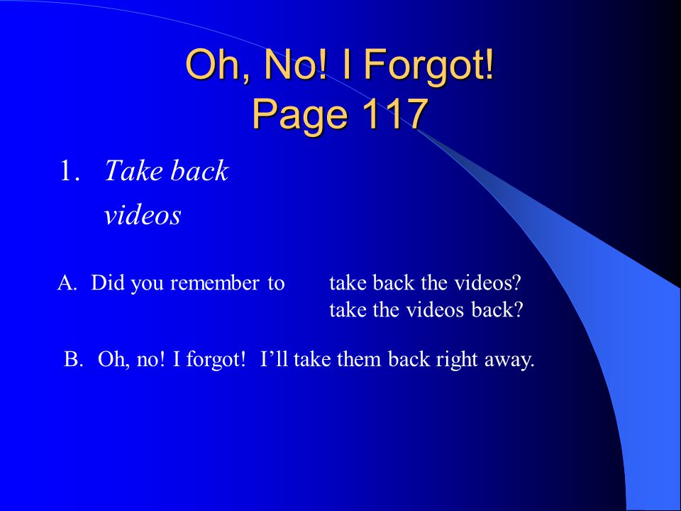 Oh, No! I Forgot! Page 117 1. Take back videos
