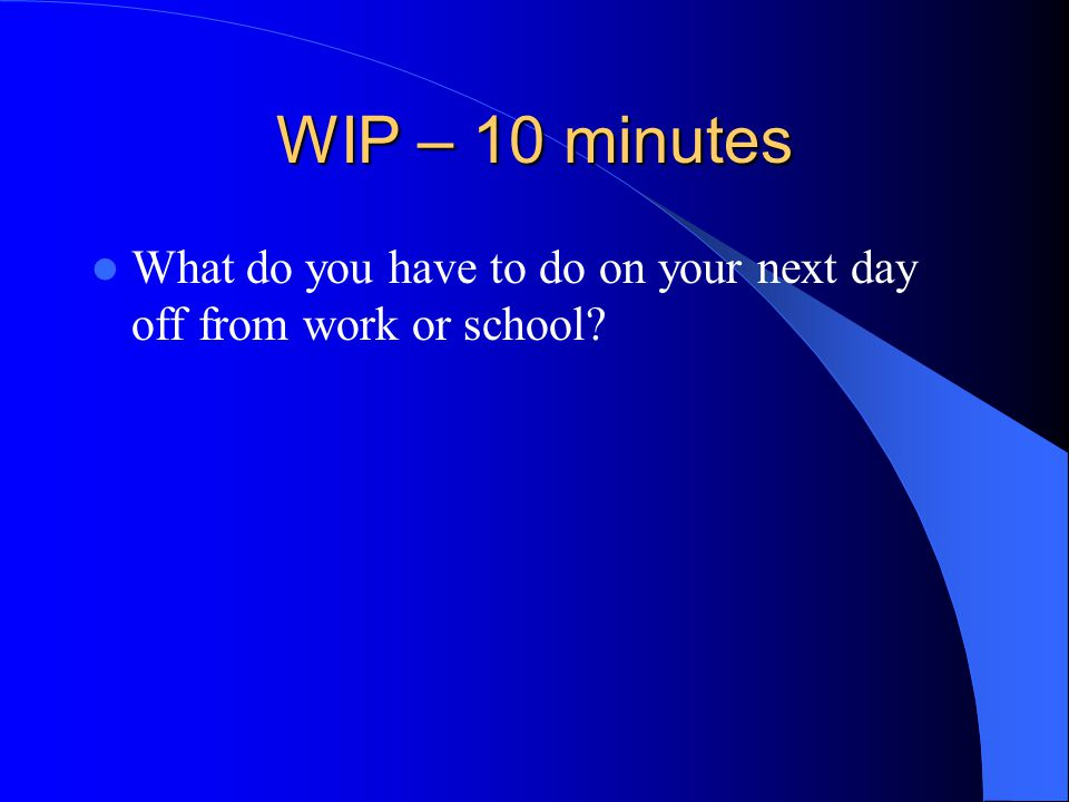 WIP – 10 minutes What do you have to do on your next day off from work or school