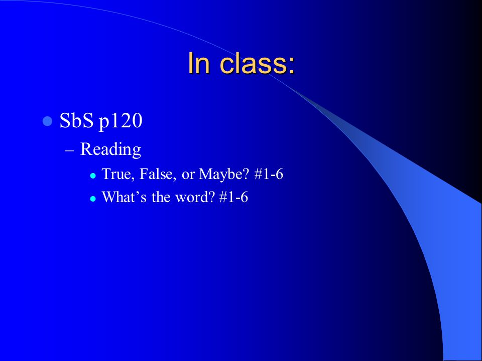 In class: SbS p120 Reading True, False, or Maybe #1-6