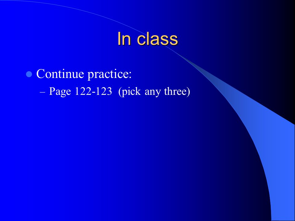 In class Continue practice: Page 122-123 (pick any three)