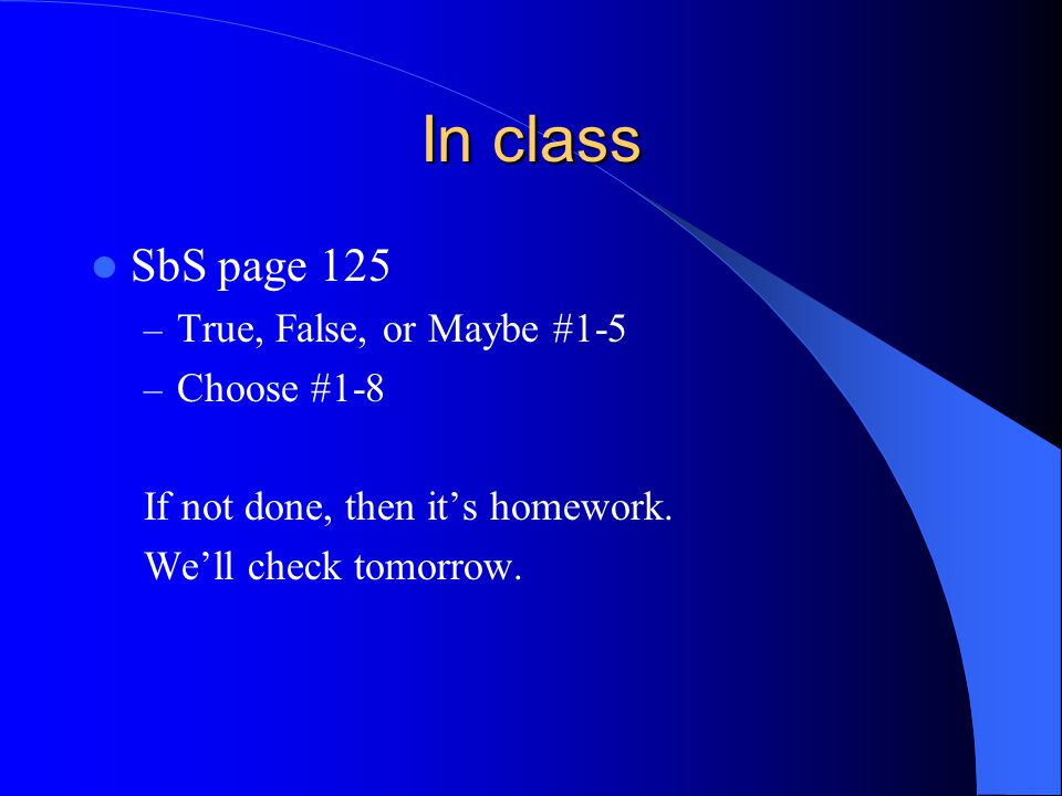 In class SbS page 125 True, False, or Maybe #1-5 Choose #1-8