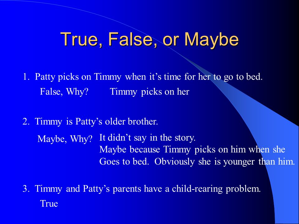 True, False, or Maybe 1. Patty picks on Timmy when it's time for her to go to bed. False, Why Timmy picks on her.