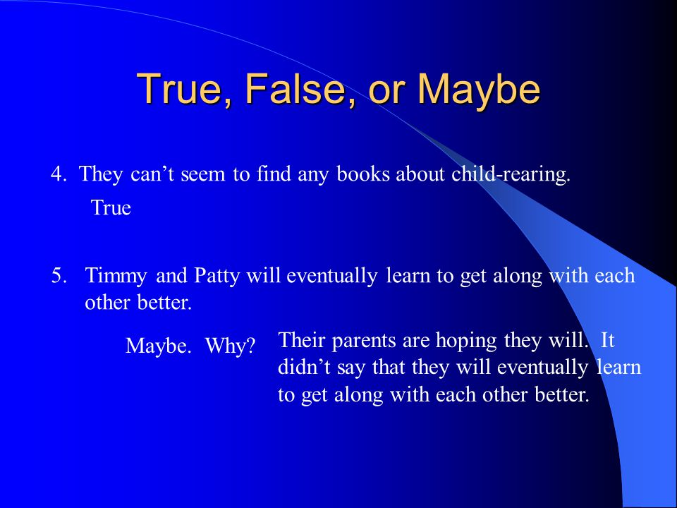 True, False, or Maybe 4. They can't seem to find any books about child-rearing. True. Timmy and Patty will eventually learn to get along with each.