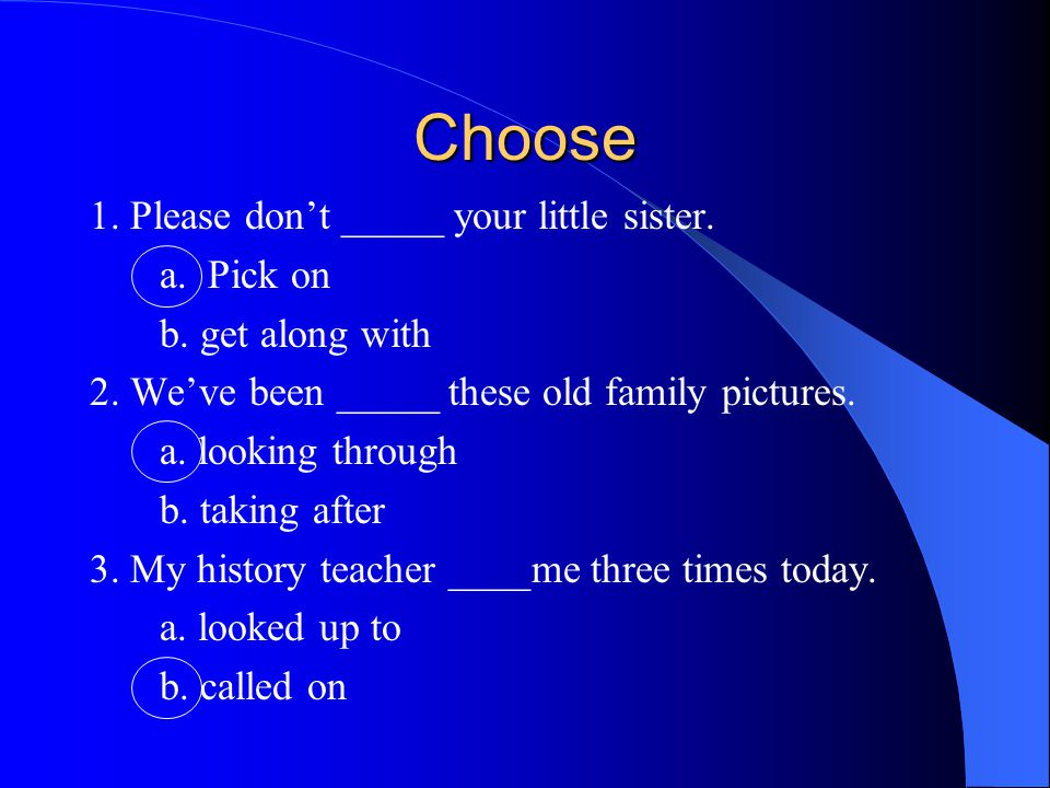 Choose 1. Please don't _____ your little sister. a. Pick on