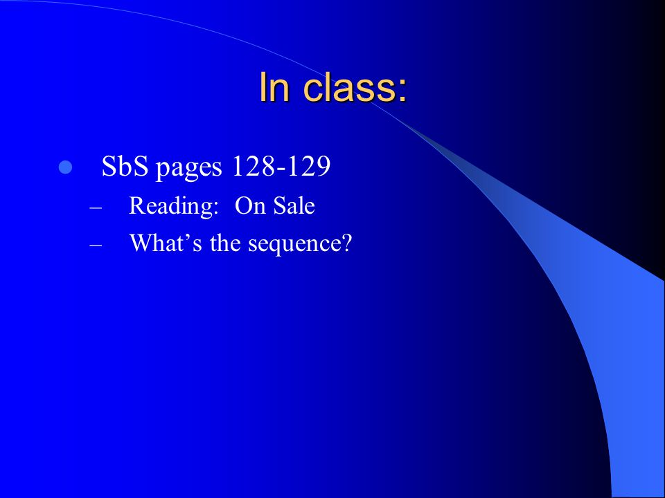 In class: SbS pages 128-129 Reading: On Sale What's the sequence