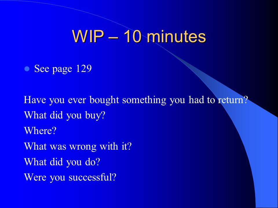 WIP – 10 minutes See page 129. Have you ever bought something you had to return What did you buy