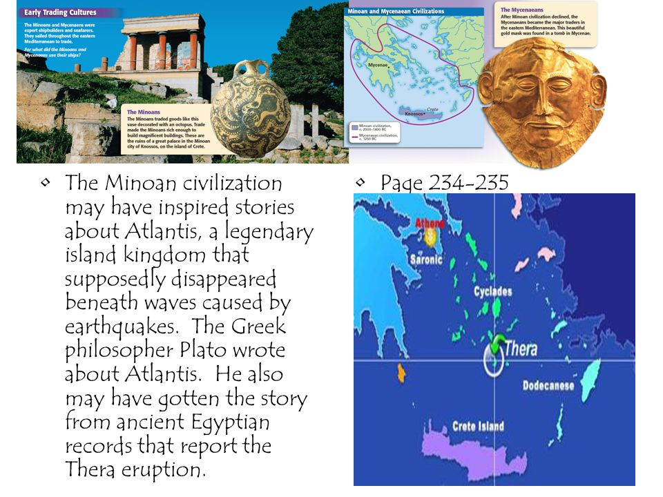 The Minoan civilization may have inspired stories about Atlantis, a legendary island kingdom that supposedly disappeared beneath waves caused by earthquakes. The Greek philosopher Plato wrote about Atlantis. He also may have gotten the story from ancient Egyptian records that report the Thera eruption.