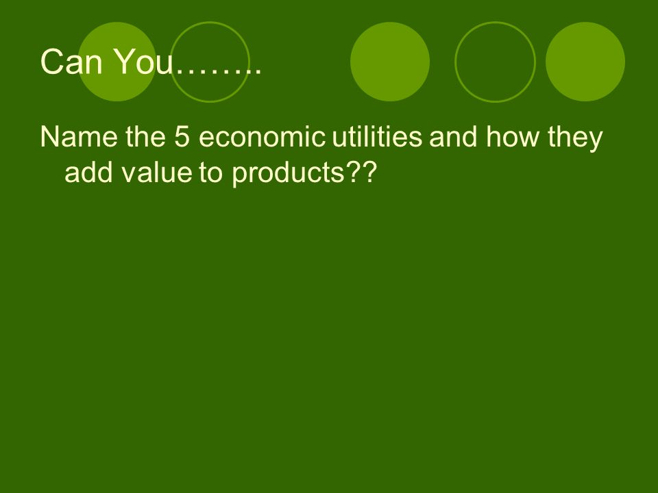 Can You…….. Name the 5 economic utilities and how they add value to products
