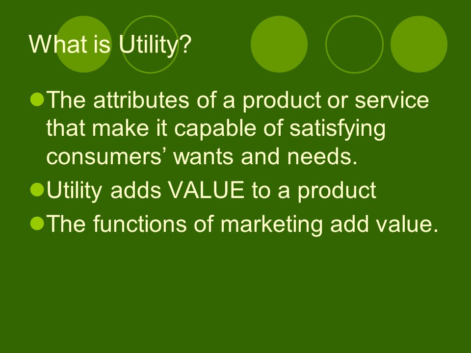 What is Utility The attributes of a product or service that make it capable of satisfying consumers' wants and needs.