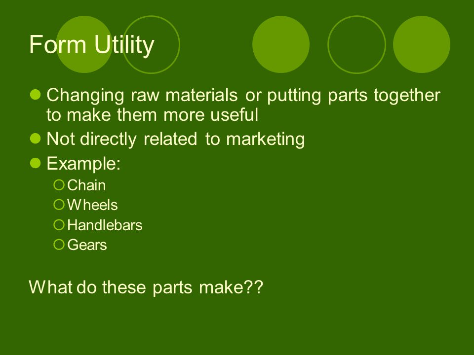 Form Utility Changing raw materials or putting parts together to make them more useful. Not directly related to marketing.