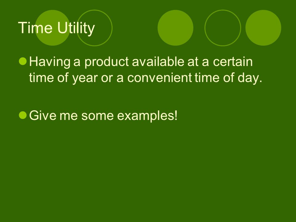 Time Utility Having a product available at a certain time of year or a convenient time of day.