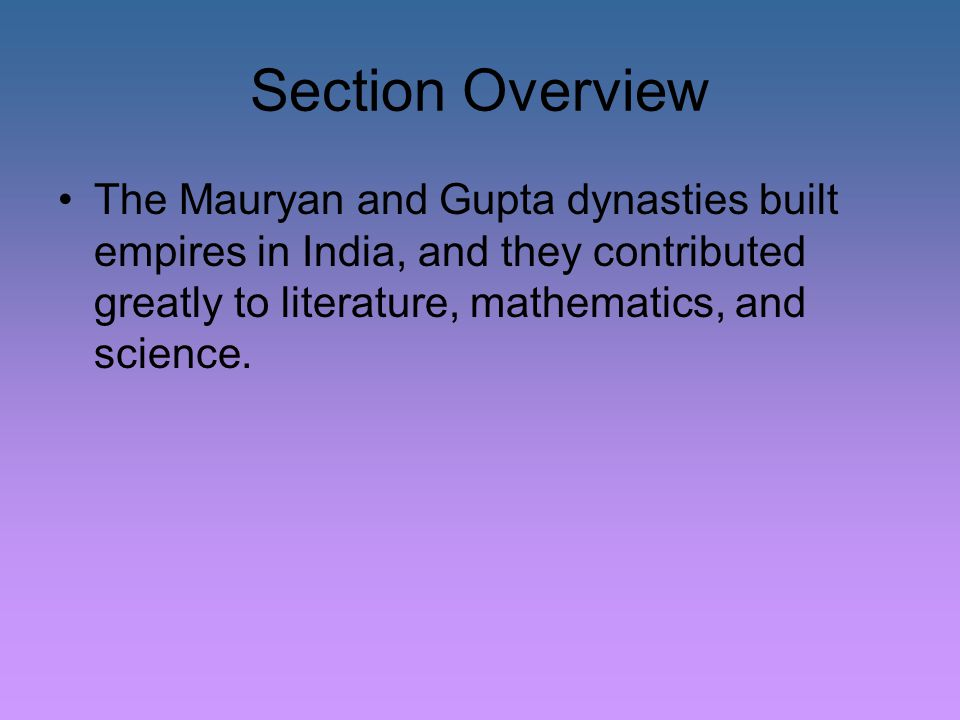 Section Overview The Mauryan and Gupta dynasties built empires in India, and they contributed greatly to literature, mathematics, and science.