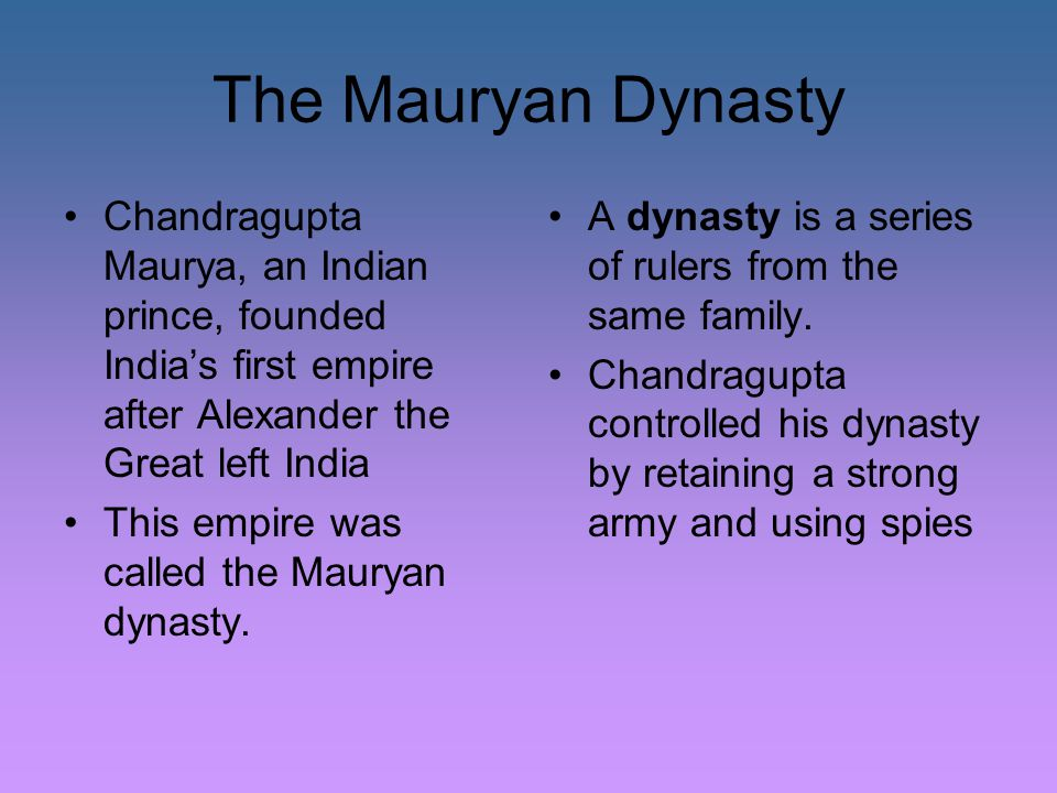 The Mauryan Dynasty Chandragupta Maurya, an Indian prince, founded India's first empire after Alexander the Great left India.