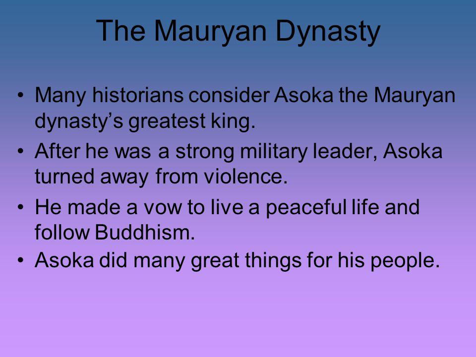 The Mauryan Dynasty Many historians consider Asoka the Mauryan dynasty's greatest king.